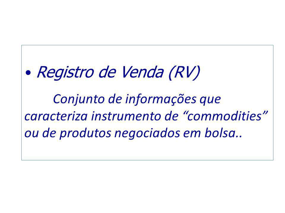 Registro de Venda (RV) Conjunto de informações que caracteriza instrumento de commodities ou de produtos negociados em bolsa..
