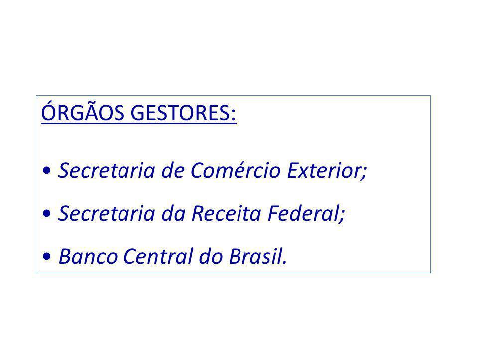 ÓRGÃOS GESTORES: Secretaria de Comércio Exterior; Secretaria da Receita Federal; Banco Central do Brasil.