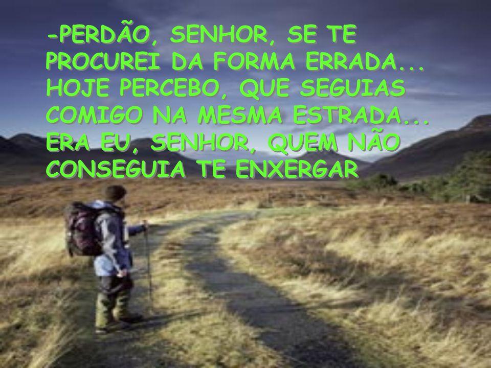 -PERDÃO, SENHOR, SE TE PROCUREI DA FORMA ERRADA