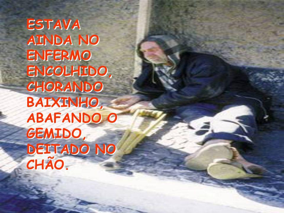 ESTAVA AINDA NO ENFERMO ENCOLHIDO, CHORANDO BAIXINHO, ABAFANDO O GEMIDO, DEITADO NO CHÃO.