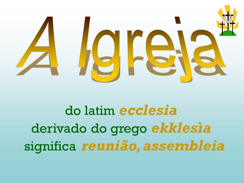 derivado do grego ekklesìa significa reunião, assembleia