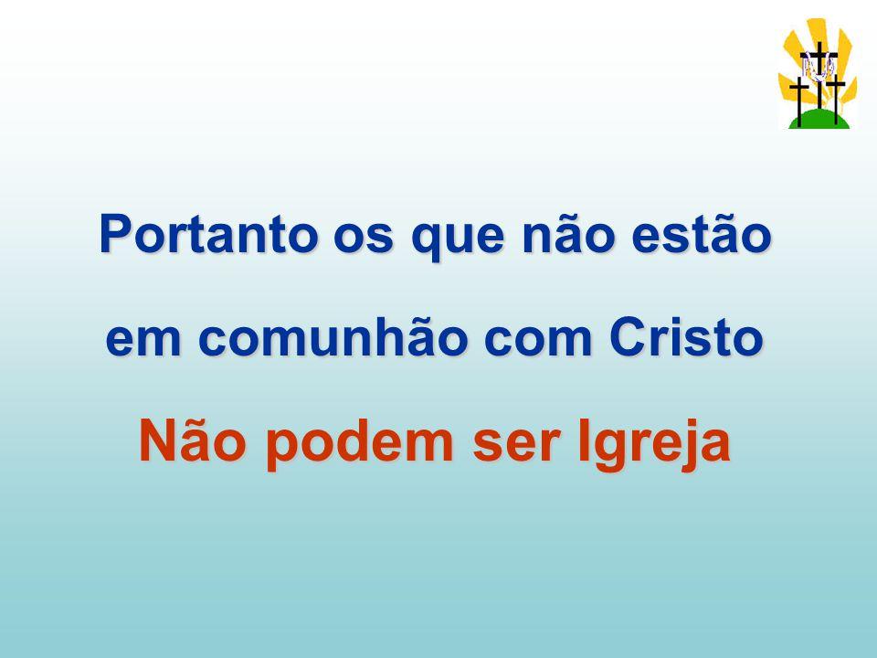 Portanto os que não estão em comunhão com Cristo