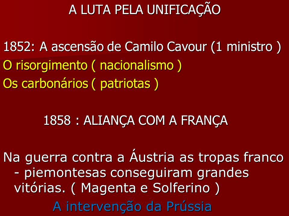 A LUTA PELA UNIFICAÇÃO 1852: A ascensão de Camilo Cavour (1 ministro ) O risorgimento ( nacionalismo )
