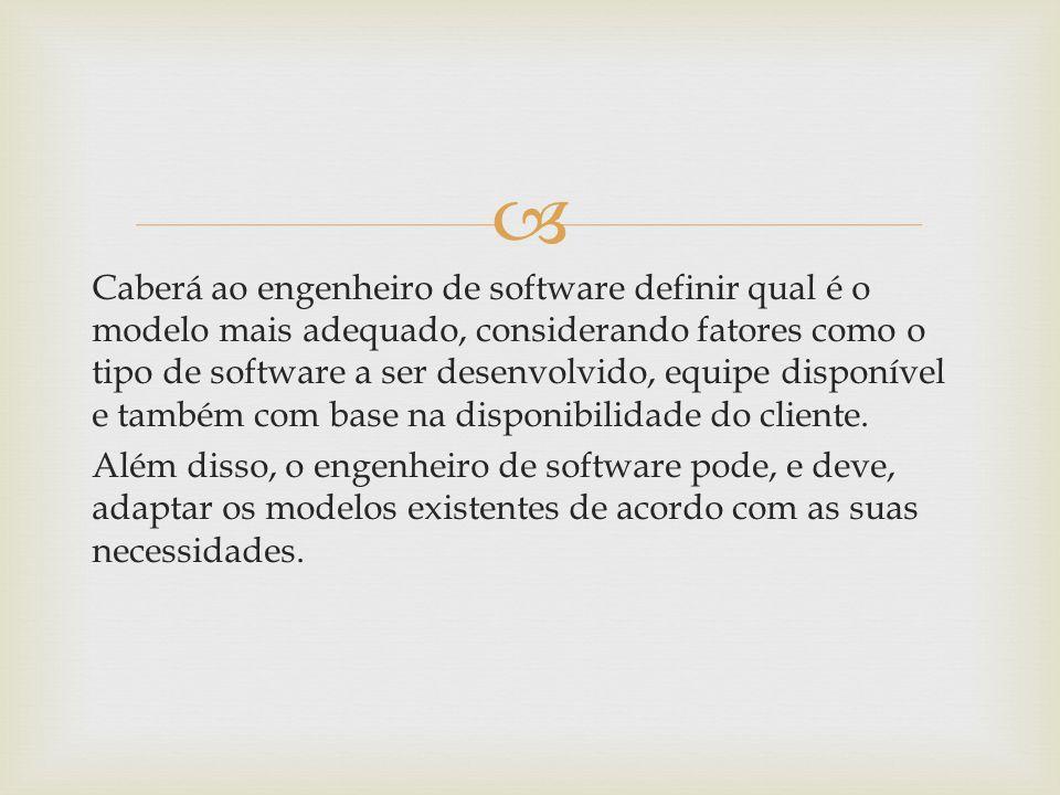 Caberá ao engenheiro de software definir qual é o modelo mais adequado, considerando fatores como o tipo de software a ser desenvolvido, equipe disponível e também com base na disponibilidade do cliente.