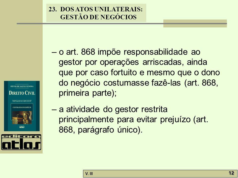 – o art. 868 impõe responsabilidade ao gestor por operações arriscadas, ainda que por caso fortuito e mesmo que o dono do negócio costumasse fazê-las (art. 868, primeira parte);