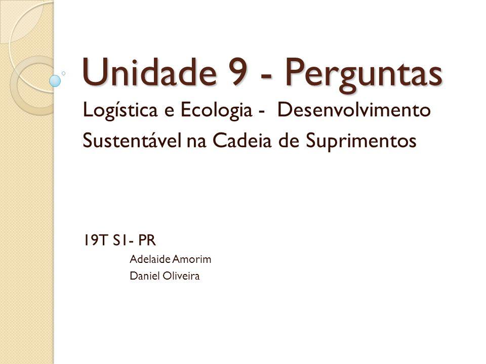 Unidade 9 - Perguntas Logística e Ecologia - Desenvolvimento Sustentável na Cadeia de Suprimentos.