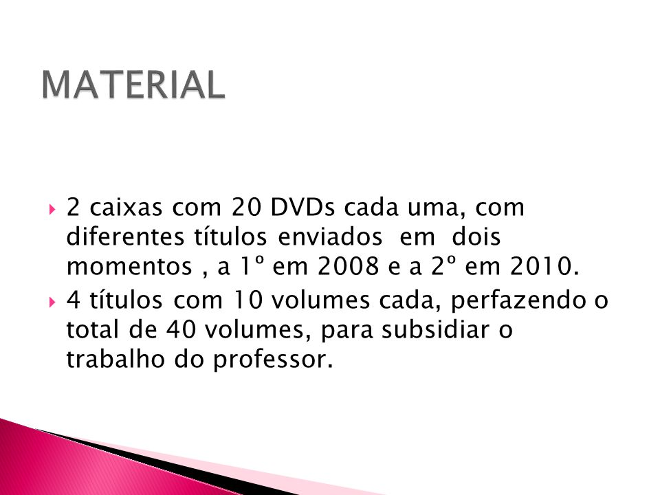 MATERIAL 2 caixas com 20 DVDs cada uma, com diferentes títulos enviados em dois momentos , a 1º em 2008 e a 2º em 2010.