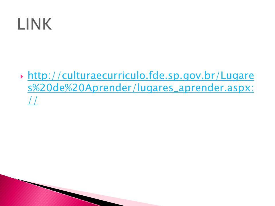 LINK http://culturaecurriculo.fde.sp.gov.br/Lugare s%20de%20Aprender/lugares_aprender.aspx: //