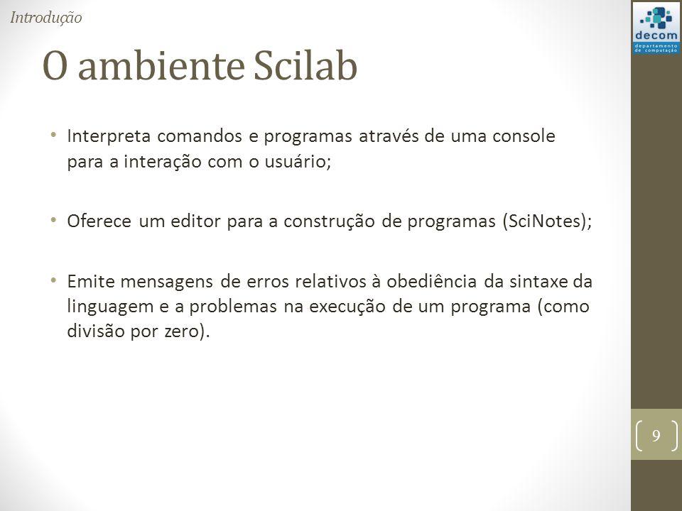 Introdução O ambiente Scilab. Interpreta comandos e programas através de uma console para a interação com o usuário;