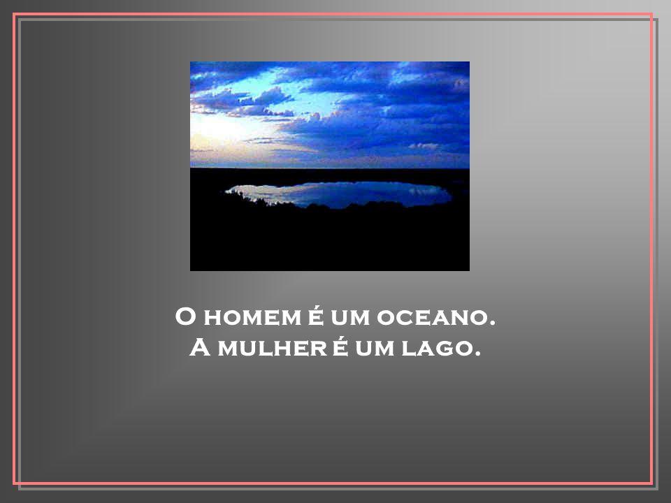 O homem é um oceano. A mulher é um lago.