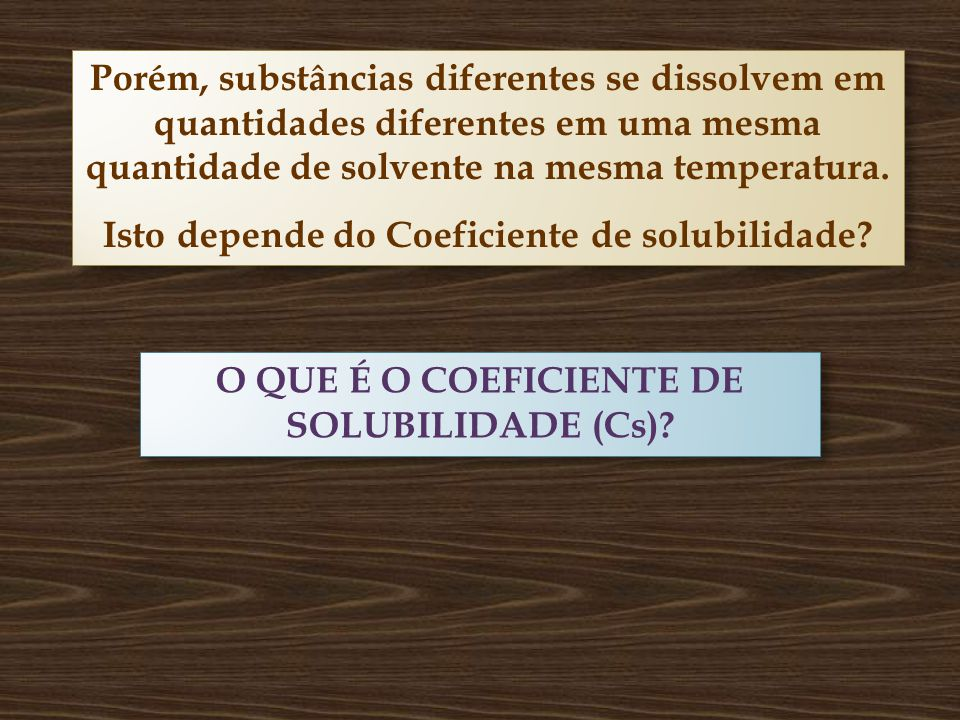 Isto depende do Coeficiente de solubilidade