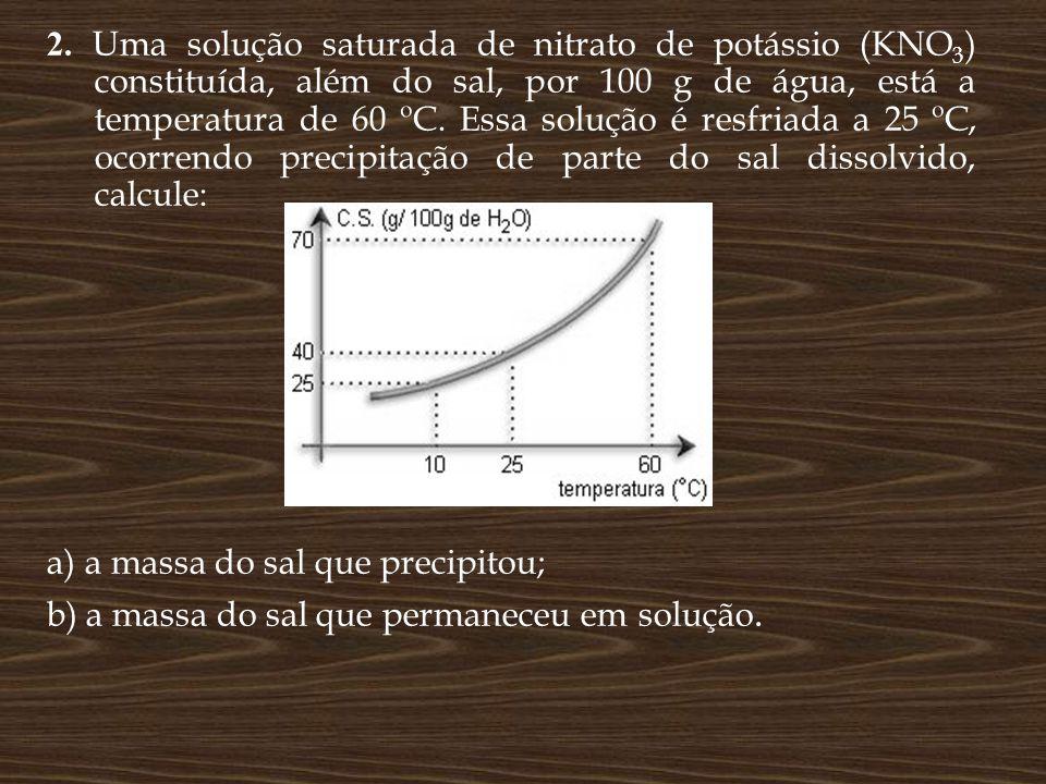 2. Uma solução saturada de nitrato de potássio (KNO3) constituída, além do sal, por 100 g de água, está a temperatura de 60 ºC. Essa solução é resfriada a 25 ºC, ocorrendo precipitação de parte do sal dissolvido, calcule: