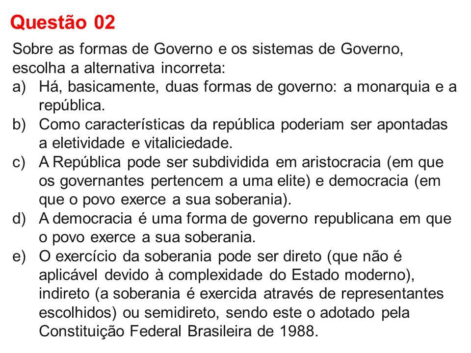 Questão 02 Sobre as formas de Governo e os sistemas de Governo, escolha a alternativa incorreta: