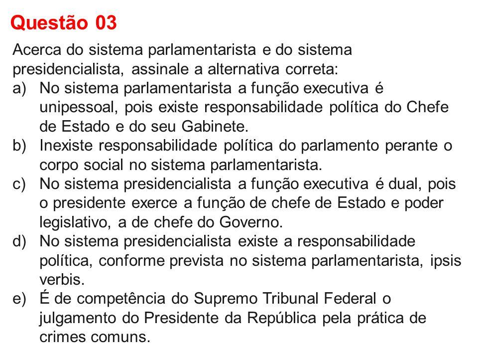 Questão 03 Acerca do sistema parlamentarista e do sistema presidencialista, assinale a alternativa correta: