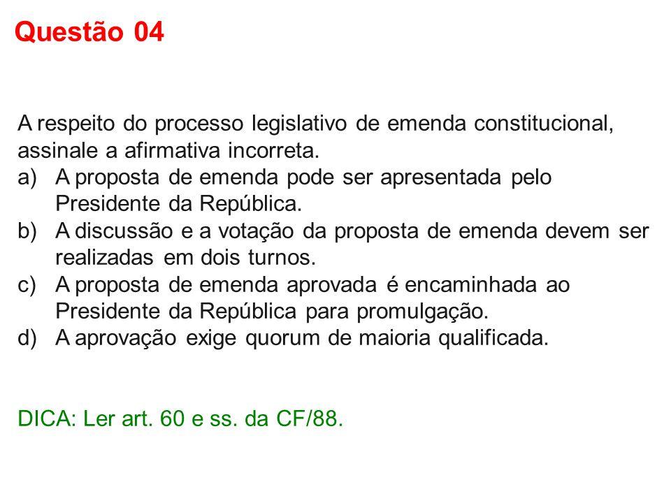 Questão 04 A respeito do processo legislativo de emenda constitucional, assinale a afirmativa incorreta.