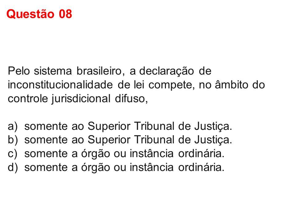 Questão 08 Pelo sistema brasileiro, a declaração de inconstitucionalidade de lei compete, no âmbito do controle jurisdicional difuso,