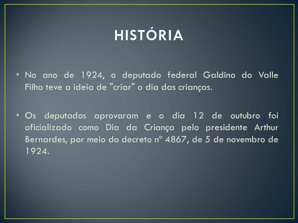 HISTÓRIA No ano de 1924, o deputado federal Galdino do Valle Filho teve a ideia de criar o dia das crianças.