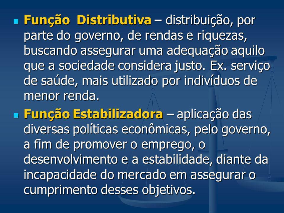 Função Distributiva – distribuição, por parte do governo, de rendas e riquezas, buscando assegurar uma adequação aquilo que a sociedade considera justo. Ex. serviço de saúde, mais utilizado por indivíduos de menor renda.