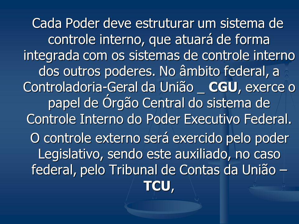 Cada Poder deve estruturar um sistema de controle interno, que atuará de forma integrada com os sistemas de controle interno dos outros poderes. No âmbito federal, a Controladoria-Geral da União _ CGU, exerce o papel de Órgão Central do sistema de Controle Interno do Poder Executivo Federal.