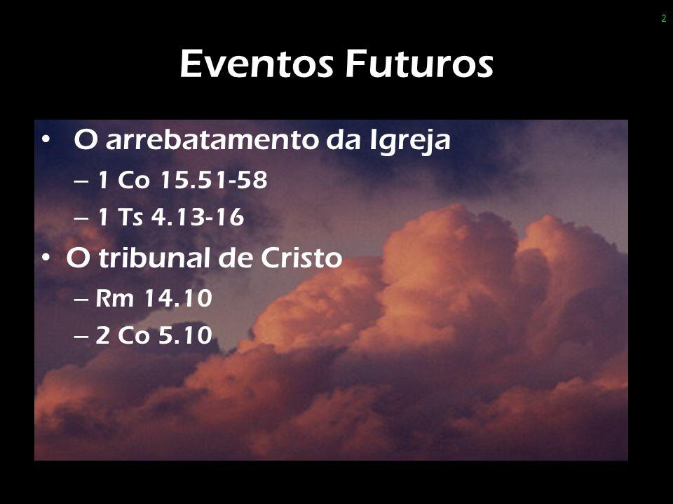 Eventos Futuros O arrebatamento da Igreja O tribunal de Cristo