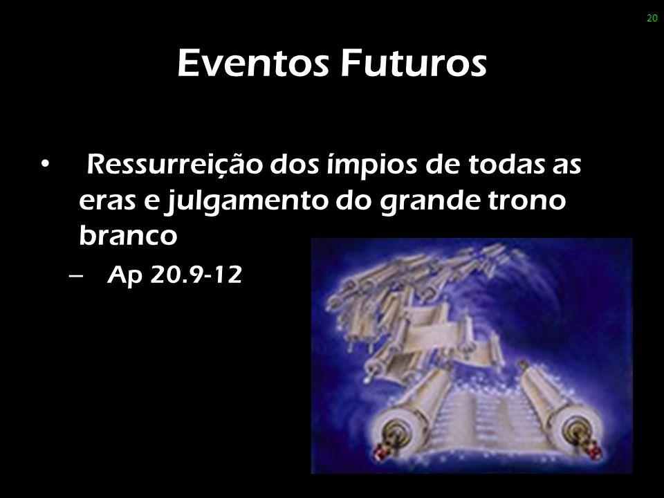 Eventos Futuros Ressurreição dos ímpios de todas as eras e julgamento do grande trono branco.