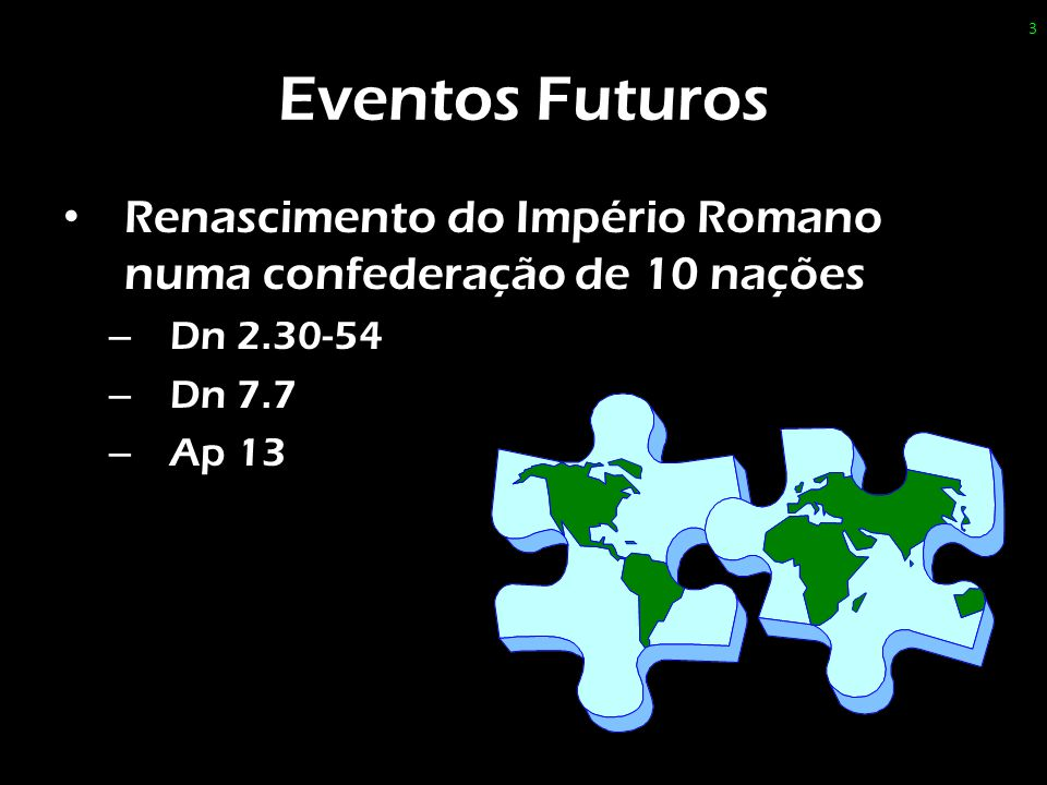 Eventos Futuros Renascimento do Império Romano numa confederação de 10 nações. Dn 2.30-54. Dn 7.7.