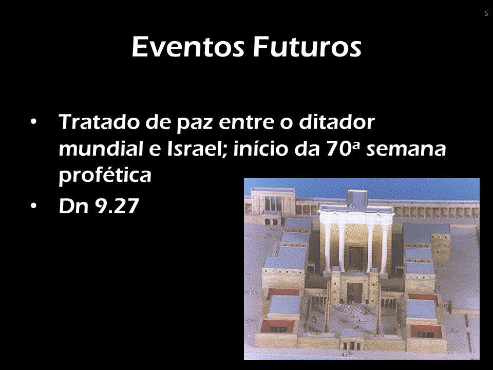 Eventos Futuros Tratado de paz entre o ditador mundial e Israel; início da 70a semana profética.