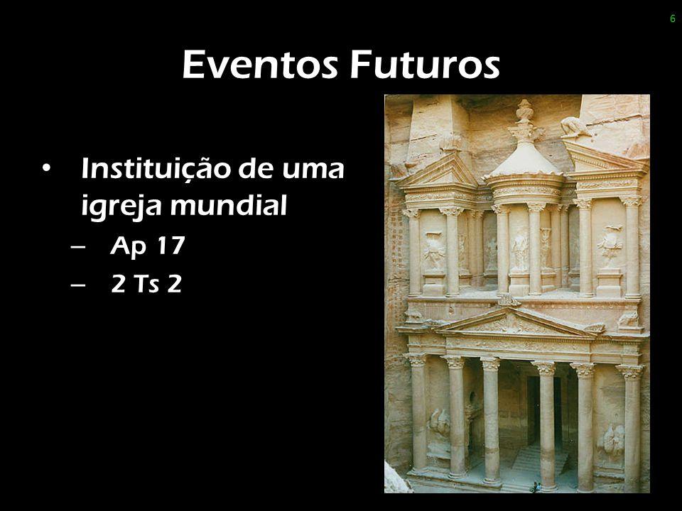 Eventos Futuros Instituição de uma igreja mundial Ap 17 2 Ts 2