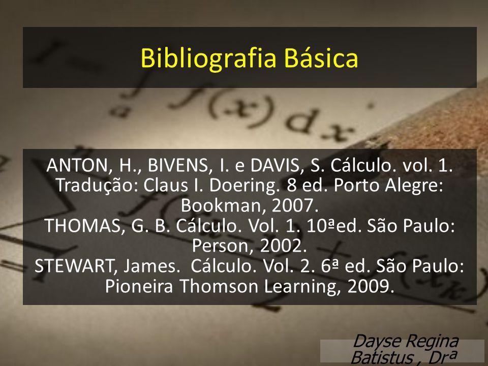 Bibliografia Básica ANTON, H., BIVENS, I. e DAVIS, S. Cálculo. vol. 1. Tradução: Claus I. Doering. 8 ed. Porto Alegre: Bookman, 2007.