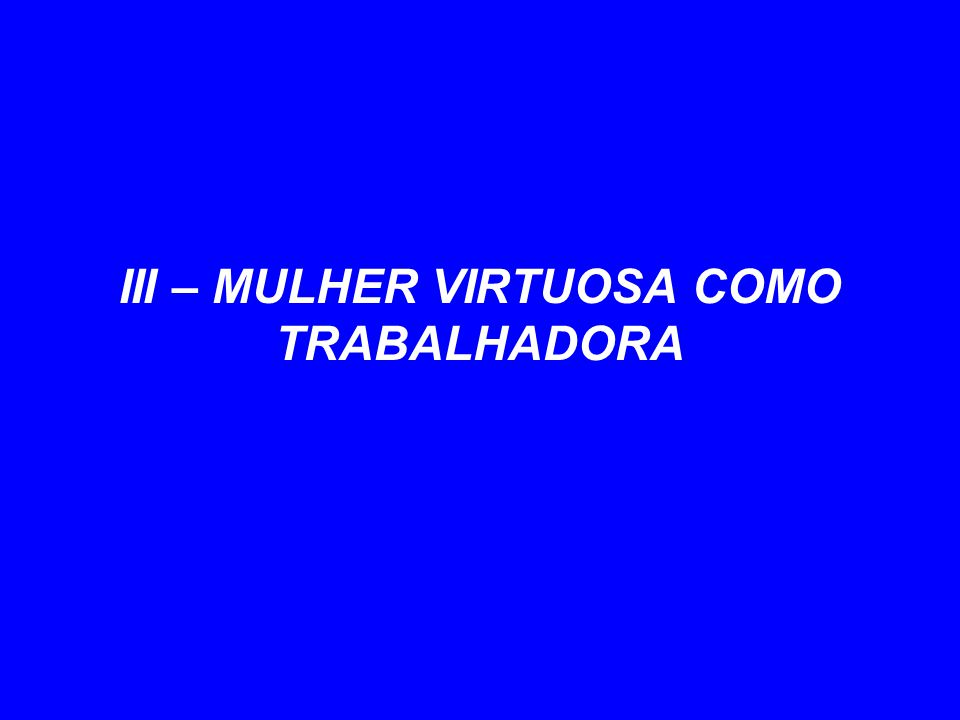 III – MULHER VIRTUOSA COMO TRABALHADORA