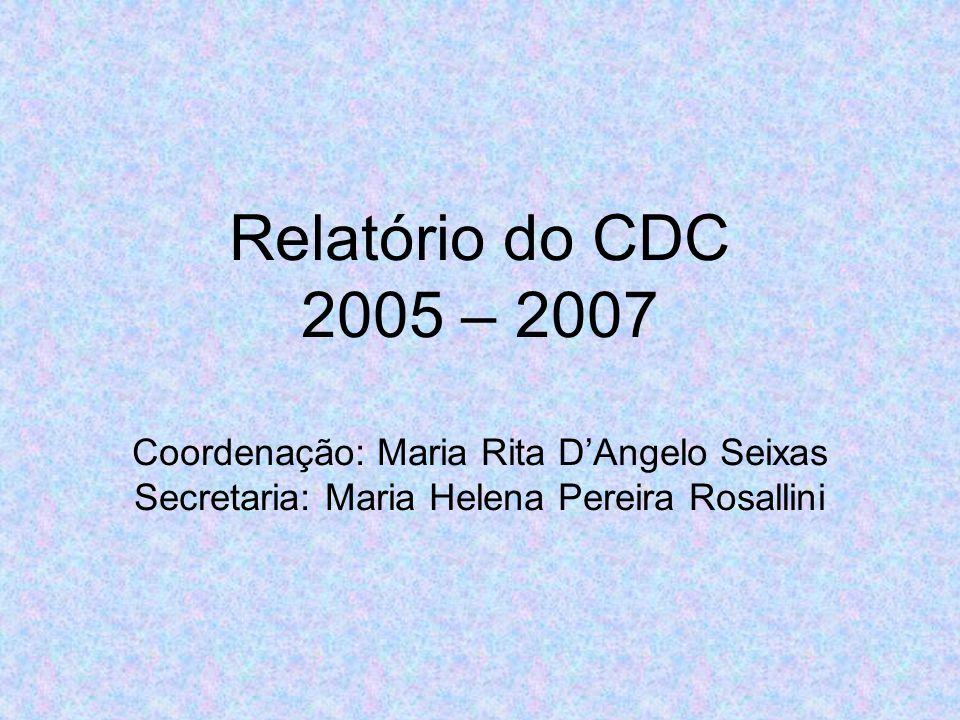 Relatório do CDC 2005 – 2007 Coordenação: Maria Rita D'Angelo Seixas Secretaria: Maria Helena Pereira Rosallini
