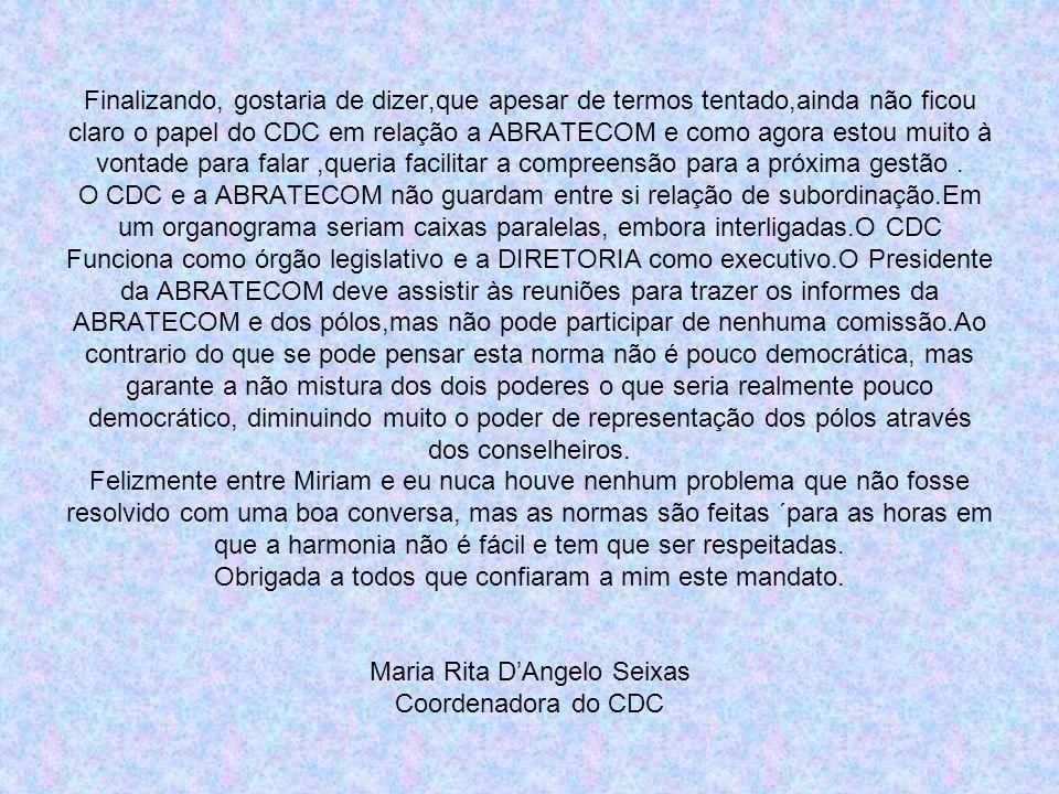 Finalizando, gostaria de dizer,que apesar de termos tentado,ainda não ficou claro o papel do CDC em relação a ABRATECOM e como agora estou muito à vontade para falar ,queria facilitar a compreensão para a próxima gestão .