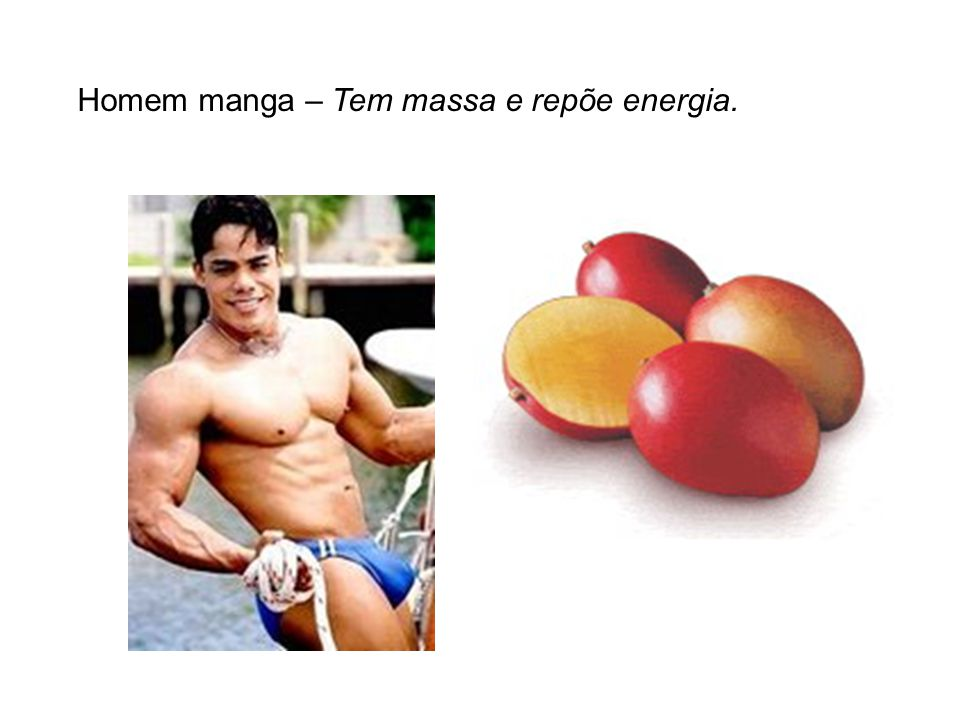 Homem manga – Tem massa e repõe energia.