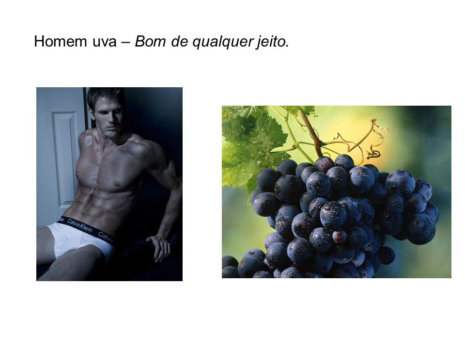 Homem uva – Bom de qualquer jeito.