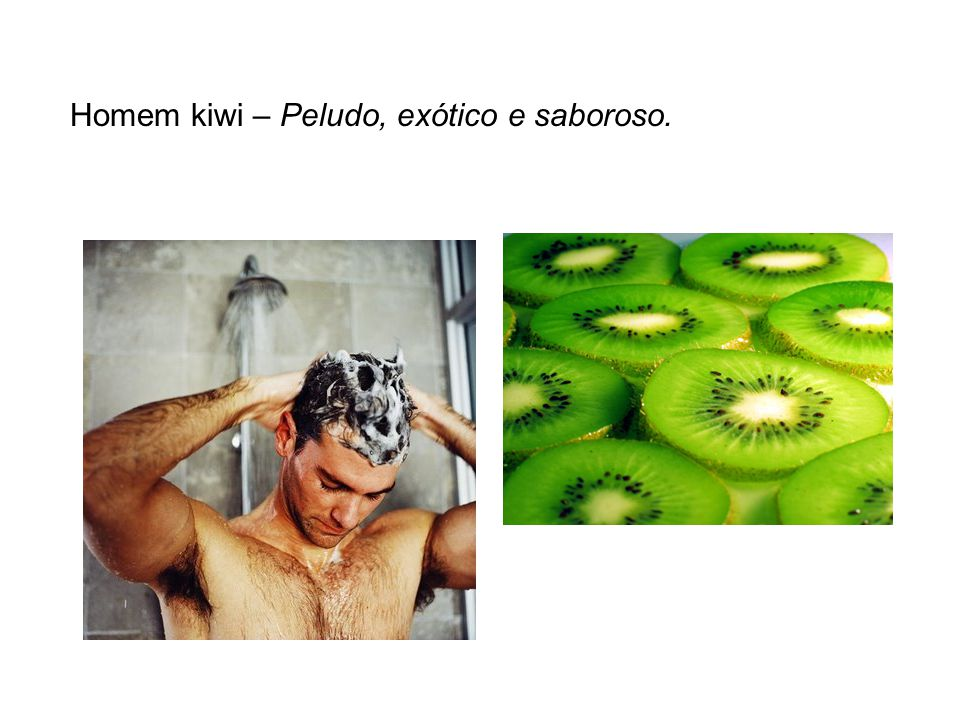 Homem kiwi – Peludo, exótico e saboroso.