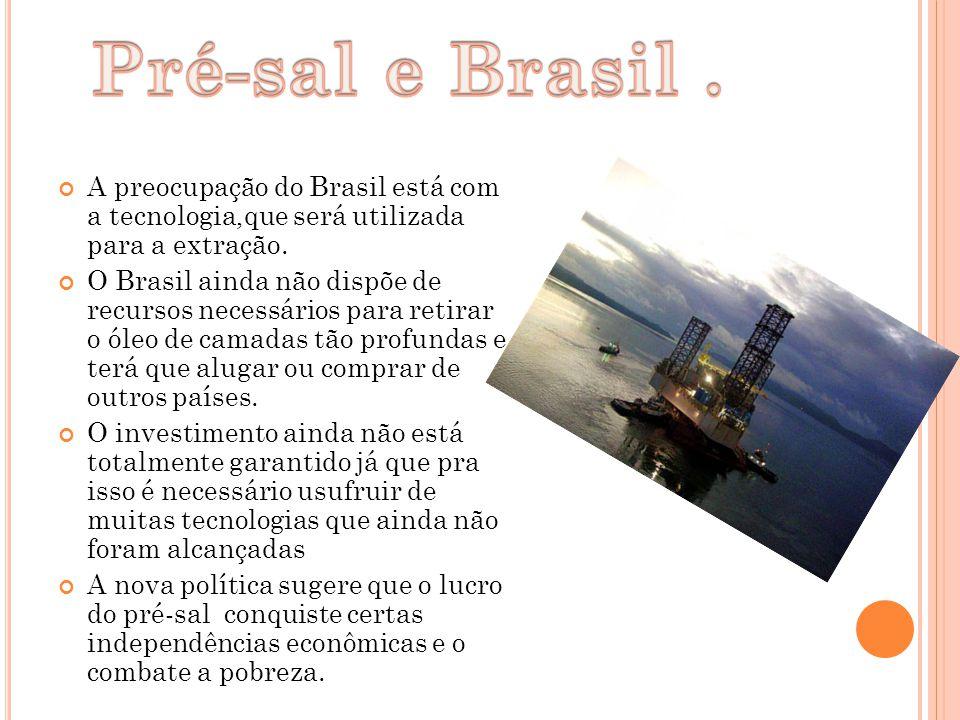 Pré-sal e Brasil . A preocupação do Brasil está com a tecnologia,que será utilizada para a extração.
