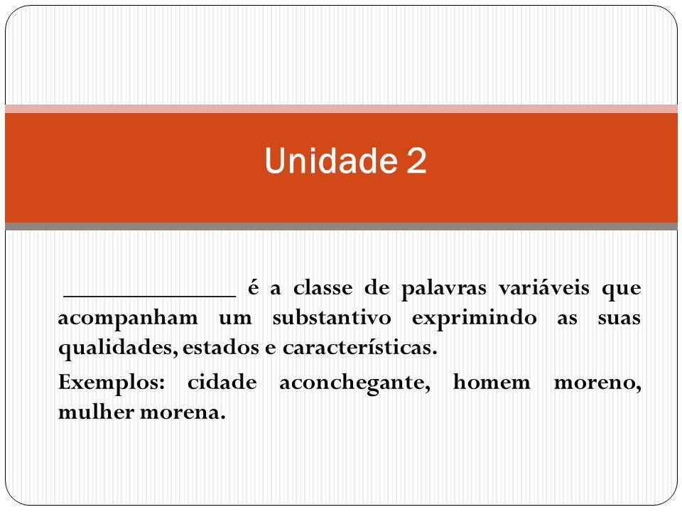 Unidade 2 ______________ é a classe de palavras variáveis que acompanham um substantivo exprimindo as suas qualidades, estados e características.