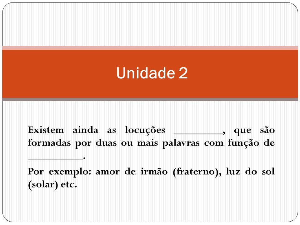 Unidade 2 Existem ainda as locuções _________, que são formadas por duas ou mais palavras com função de __________.