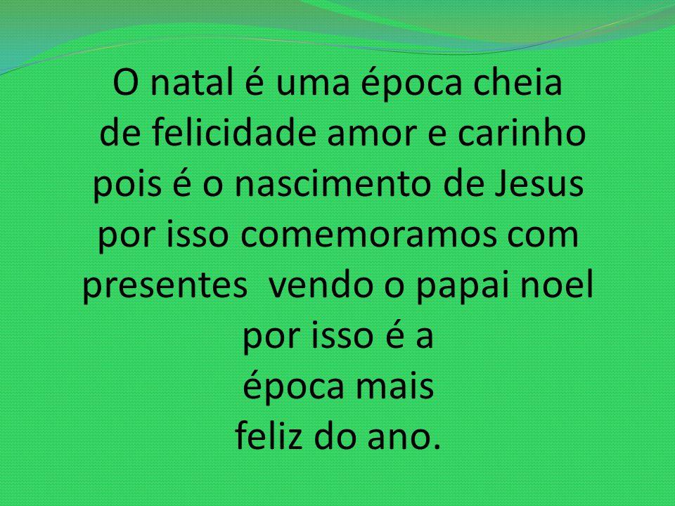 O natal é uma época cheia de felicidade amor e carinho pois é o nascimento de Jesus por isso comemoramos com presentes vendo o papai noel por isso é a época mais feliz do ano.
