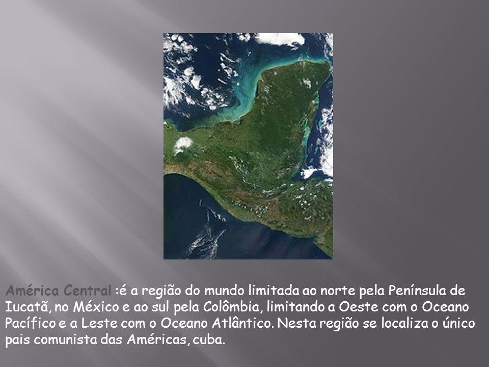 América Central :é a região do mundo limitada ao norte pela Península de Iucatã, no México e ao sul pela Colômbia, limitando a Oeste com o Oceano Pacífico e a Leste com o Oceano Atlântico.