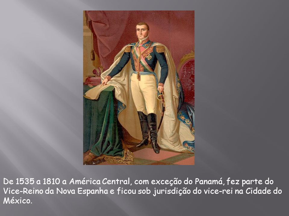 De 1535 a 1810 a América Central, com exceção do Panamá, fez parte do Vice-Reino da Nova Espanha e ficou sob jurisdição do vice-rei na Cidade do México.