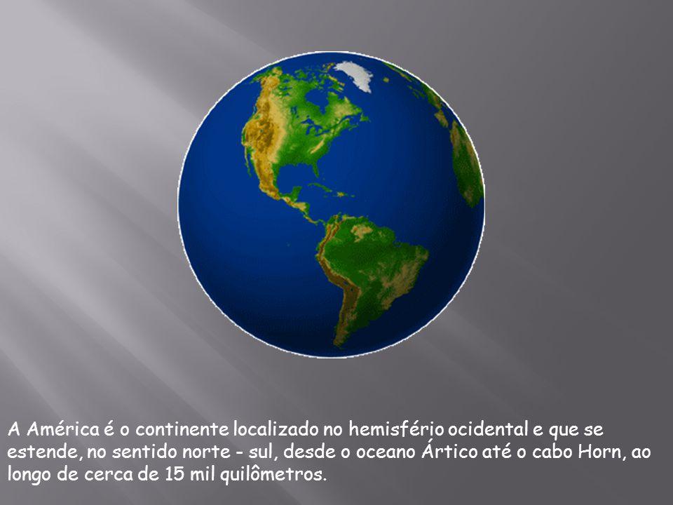 A América é o continente localizado no hemisfério ocidental e que se estende, no sentido norte - sul, desde o oceano Ártico até o cabo Horn, ao longo de cerca de 15 mil quilômetros.