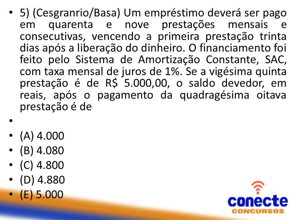 5) (Cesgranrio/Basa) Um empréstimo deverá ser pago em quarenta e nove prestações mensais e consecutivas, vencendo a primeira prestação trinta dias após a liberação do dinheiro. O financiamento foi feito pelo Sistema de Amortização Constante, SAC, com taxa mensal de juros de 1%. Se a vigésima quinta prestação é de R$ 5.000,00, o saldo devedor, em reais, após o pagamento da quadragésima oitava prestação é de