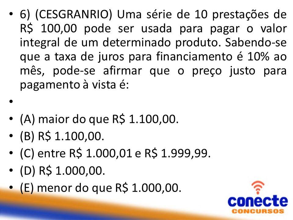 6) (CESGRANRIO) Uma série de 10 prestações de R$ 100,00 pode ser usada para pagar o valor integral de um determinado produto. Sabendo-se que a taxa de juros para financiamento é 10% ao mês, pode-se afirmar que o preço justo para pagamento à vista é: