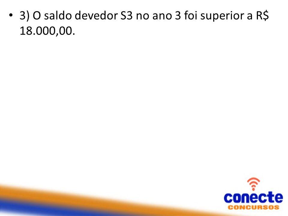 3) O saldo devedor S3 no ano 3 foi superior a R$ 18.000,00.