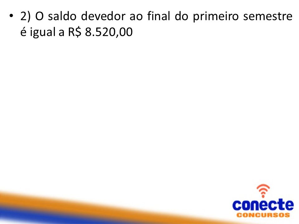 2) O saldo devedor ao final do primeiro semestre é igual a R$ 8.520,00