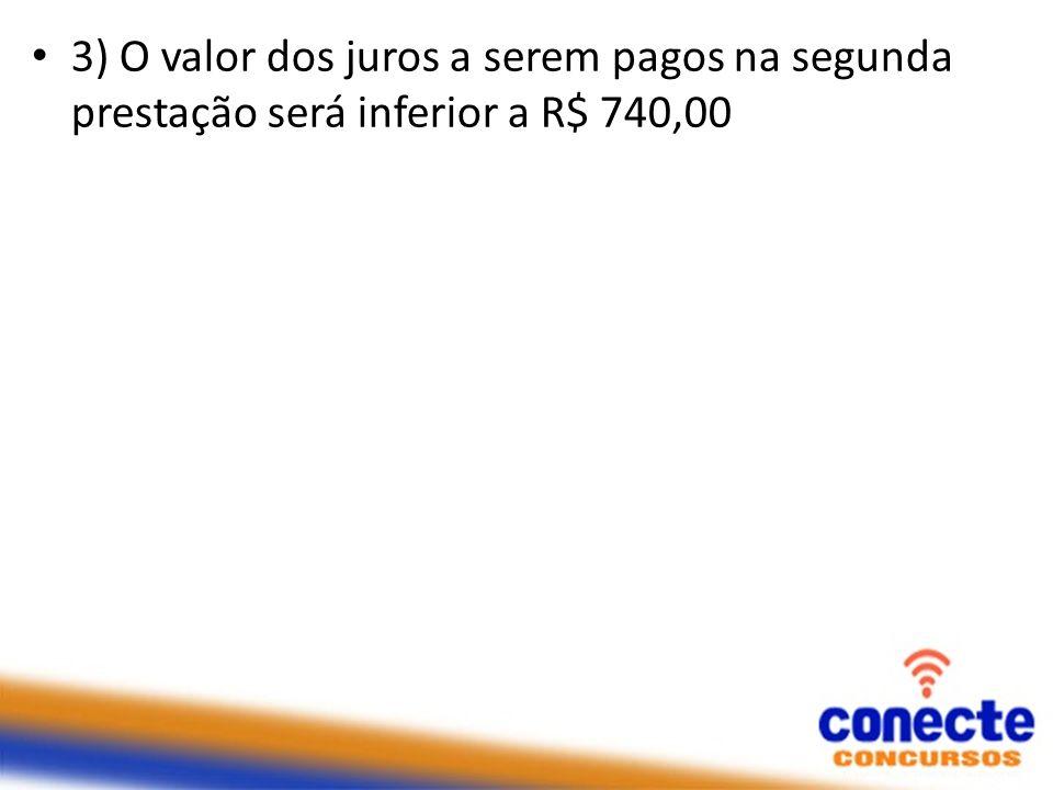 3) O valor dos juros a serem pagos na segunda prestação será inferior a R$ 740,00