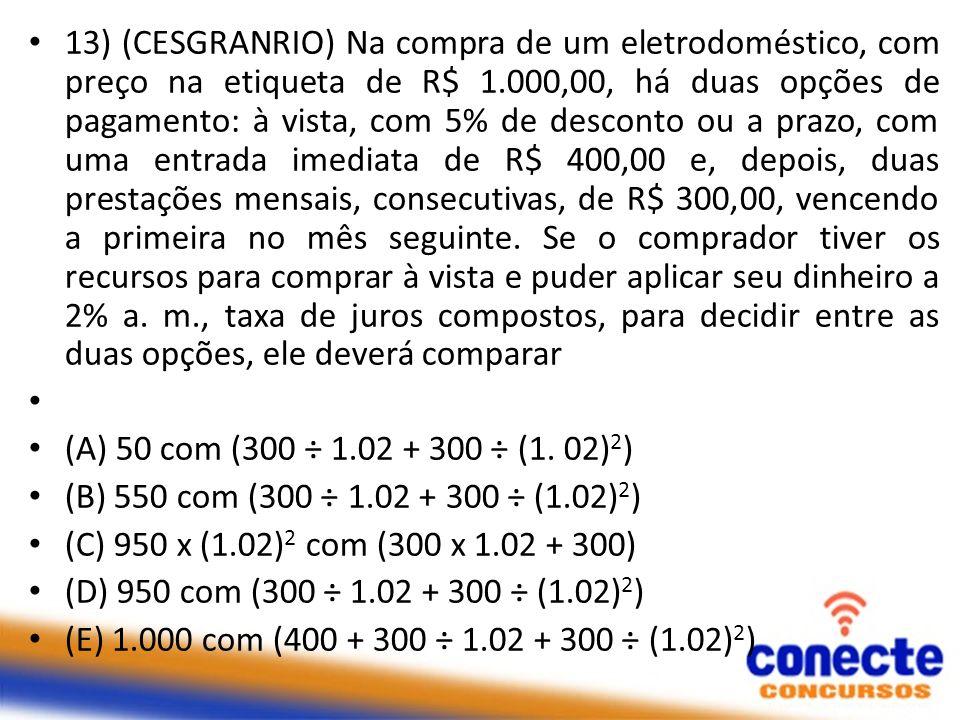 13) (CESGRANRIO) Na compra de um eletrodoméstico, com preço na etiqueta de R$ 1.000,00, há duas opções de pagamento: à vista, com 5% de desconto ou a prazo, com uma entrada imediata de R$ 400,00 e, depois, duas prestações mensais, consecutivas, de R$ 300,00, vencendo a primeira no mês seguinte. Se o comprador tiver os recursos para comprar à vista e puder aplicar seu dinheiro a 2% a. m., taxa de juros compostos, para decidir entre as duas opções, ele deverá comparar