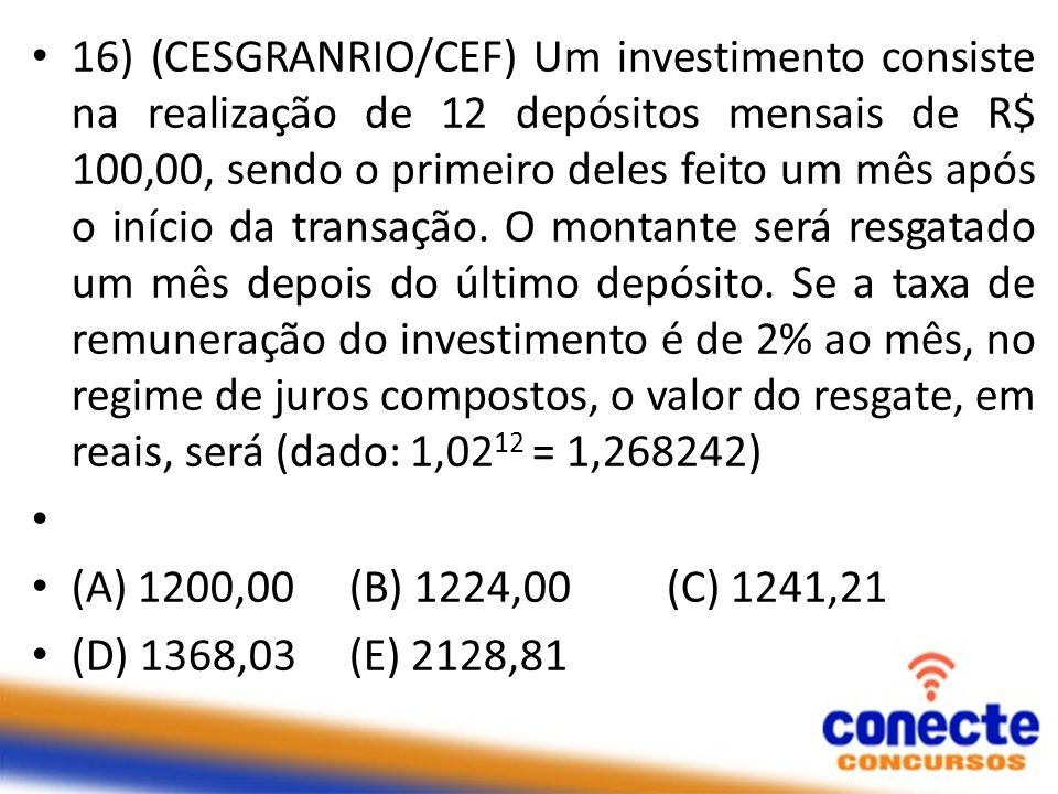 16) (CESGRANRIO/CEF) Um investimento consiste na realização de 12 depósitos mensais de R$ 100,00, sendo o primeiro deles feito um mês após o início da transação. O montante será resgatado um mês depois do último depósito. Se a taxa de remuneração do investimento é de 2% ao mês, no regime de juros compostos, o valor do resgate, em reais, será (dado: 1,0212 = 1,268242)