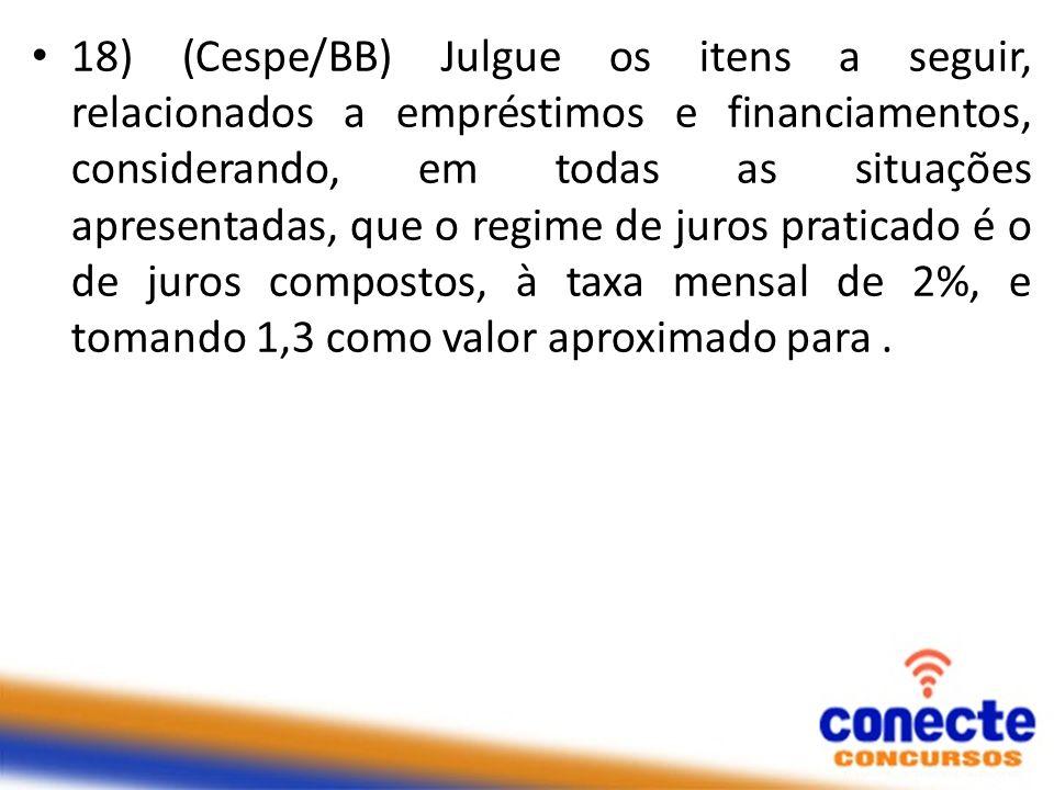 18) (Cespe/BB) Julgue os itens a seguir, relacionados a empréstimos e financiamentos, considerando, em todas as situações apresentadas, que o regime de juros praticado é o de juros compostos, à taxa mensal de 2%, e tomando 1,3 como valor aproximado para .